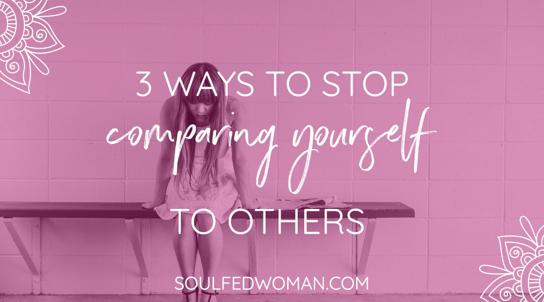 3 Ways To Stop Comparing Yourself To Others